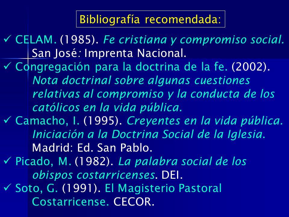 Bibliografía recomendada: CELAM. (1985). Fe cristiana y compromiso social. San José: Imprenta Nacional. Congregación para la doctrina de la fe. (2002)
