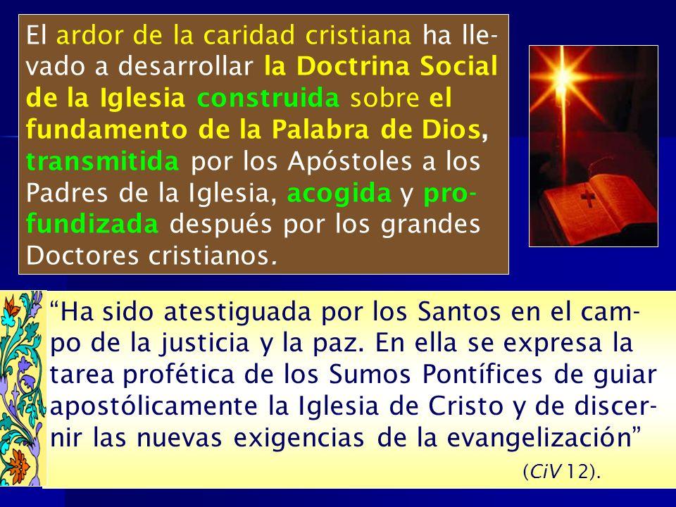 El ardor de la caridad cristiana ha lle- vado a desarrollar la Doctrina Social de la Iglesia construida sobre el fundamento de la Palabra de Dios, tra