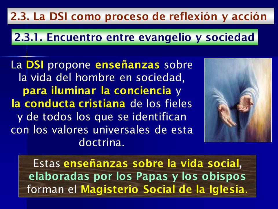 2.3. La DSI como proceso de reflexión y acción 2.3.1. Encuentro entre evangelio y sociedad La DSI propone enseñanzas sobre la vida del hombre en socie