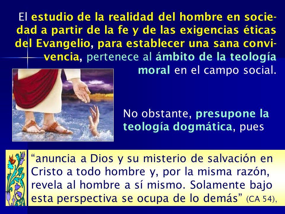 No obstante, presupone la teología dogmática, pues El estudio de la realidad del hombre en socie- dad a partir de la fe y de las exigencias éticas del