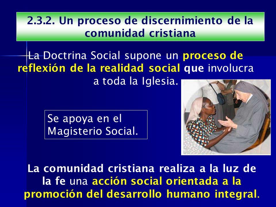 2.3.2. Un proceso de discernimiento de la comunidad cristiana La Doctrina Social supone un proceso de reflexión de la realidad social que involucra a