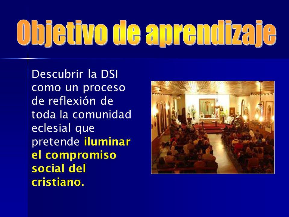 Descubrir la DSI como un proceso de reflexión de toda la comunidad eclesial que pretende iluminar el compromiso social del cristiano.