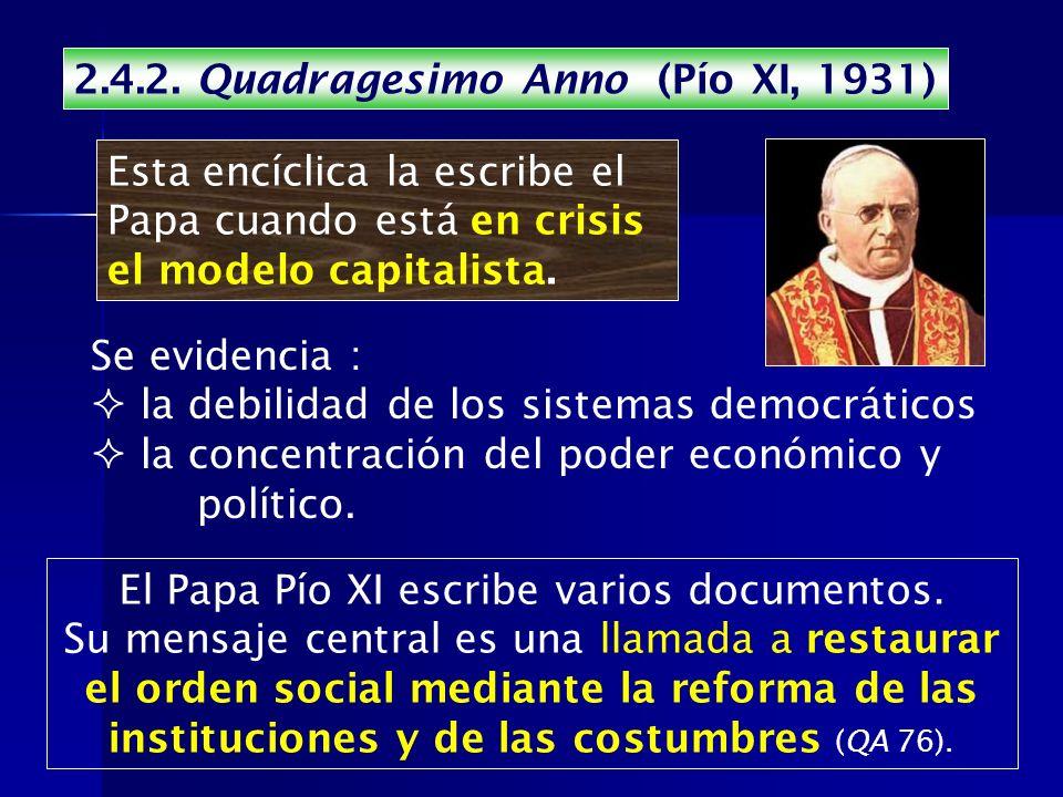 2.4.2. Quadragesimo Anno (Pío XI, 1931) Esta encíclica la escribe el Papa cuando está en crisis el modelo capitalista. Se evidencia : la debilidad de