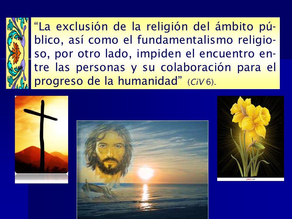 La exclusión de la religión del ámbito pú- blico, así como el fundamentalismo religio- so, por otro lado, impiden el encuentro en- tre las personas y