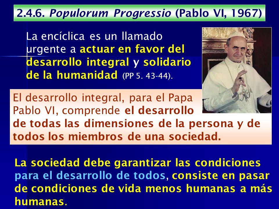 2.4.6. Populorum Progressio (Pablo VI, 1967) La encíclica es un llamado urgente a actuar en favor del desarrollo integral y solidario de la humanidad