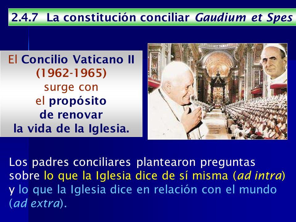 2.4.7 La constitución conciliar Gaudium et Spes El Concilio Vaticano II (1962-1965) surge con el propósito de renovar la vida de la Iglesia. Los padre