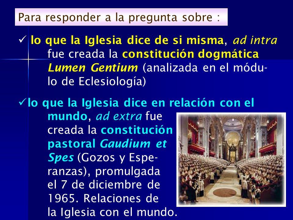 Para responder a la pregunta sobre : lo que la Iglesia dice en relación con el mundo, ad extra fue creada la constitución pastoral Gaudium et Spes (Go