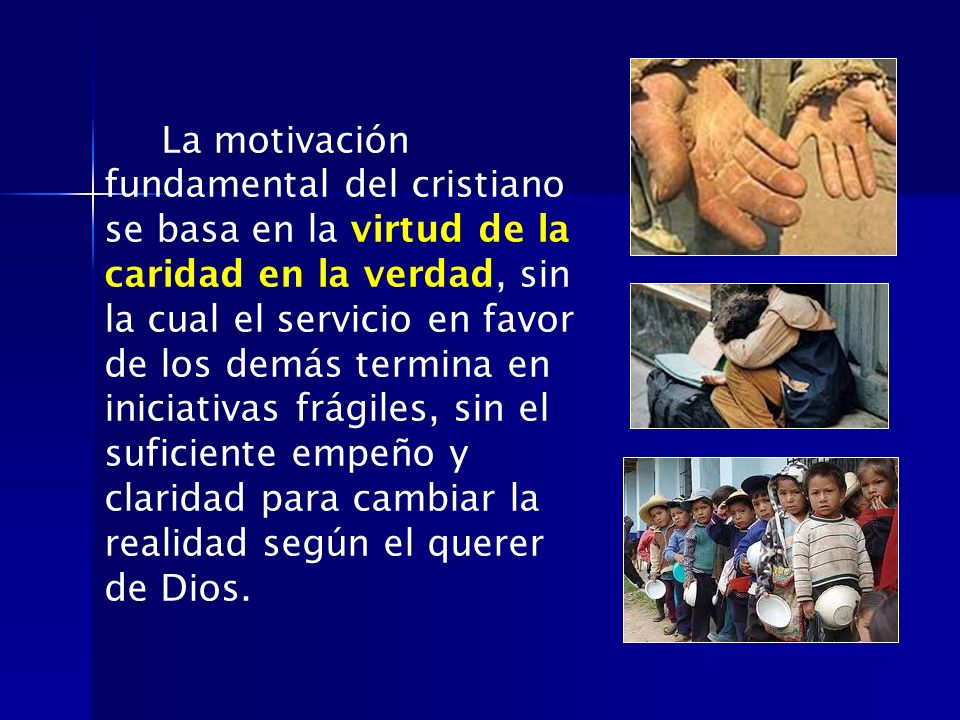 La motivación fundamental del cristiano se basa en la virtud de la caridad en la verdad, sin la cual el servicio en favor de los demás termina en inic