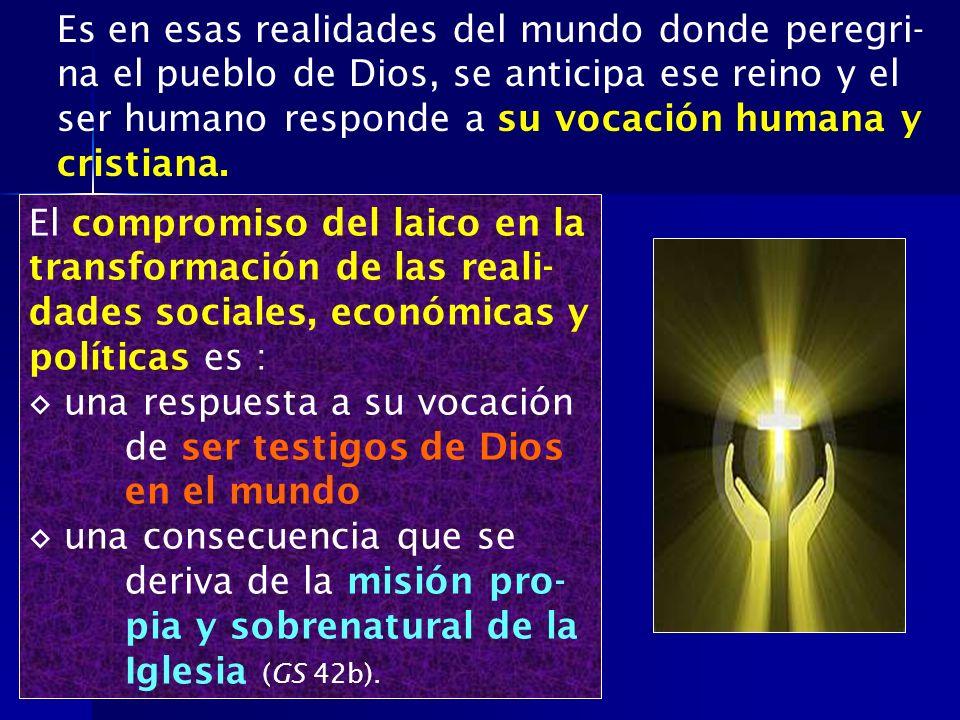 Es en esas realidades del mundo donde peregri- na el pueblo de Dios, se anticipa ese reino y el ser humano responde a su vocación humana y cristiana.