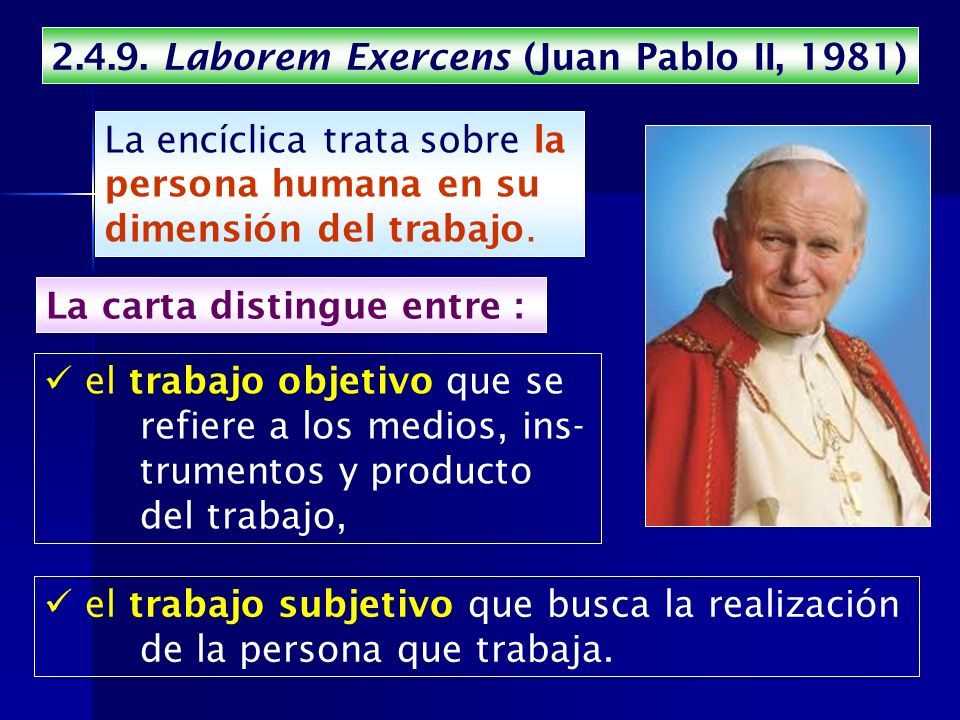2.4.9. Laborem Exercens (Juan Pablo II, 1981) el trabajo subjetivo que busca la realización de la persona que trabaja. La encíclica trata sobre la per