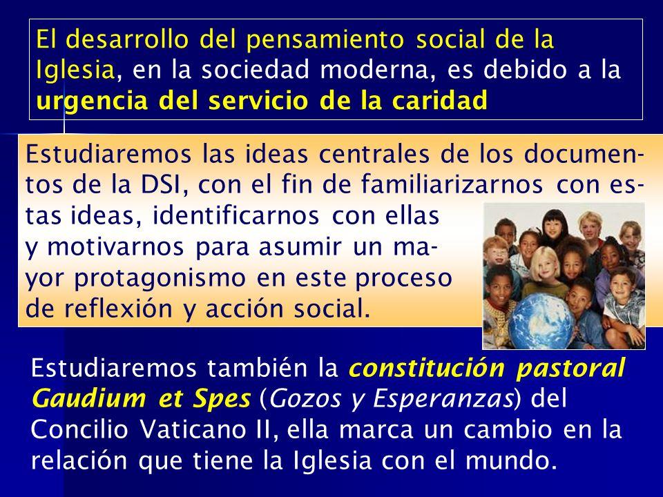 El desarrollo del pensamiento social de la Iglesia, en la sociedad moderna, es debido a la urgencia del servicio de la caridad Estudiaremos las ideas