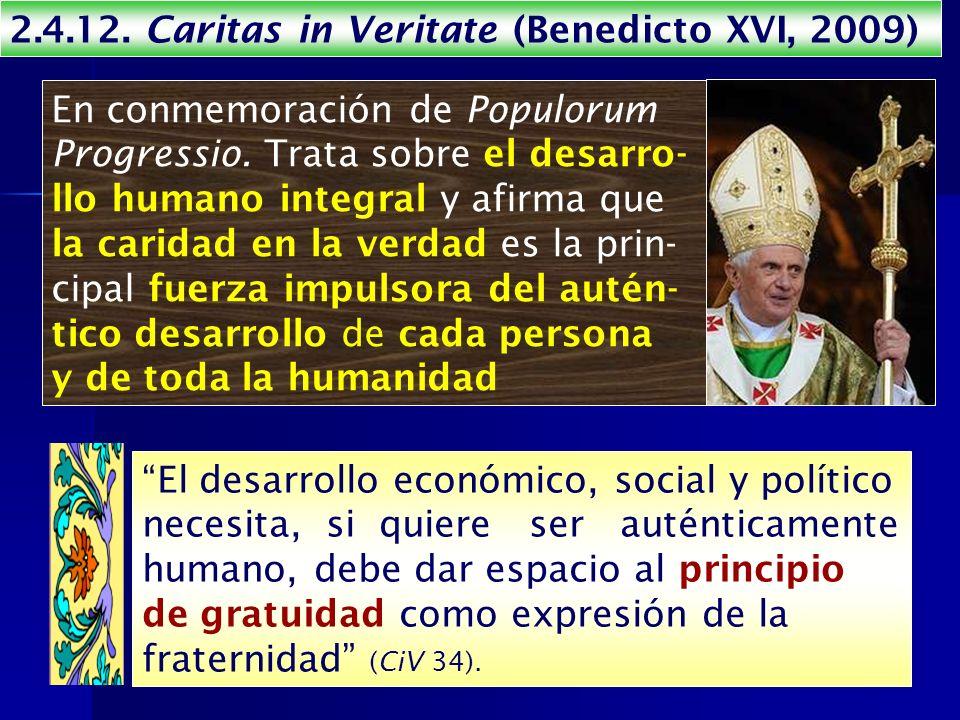 2.4.12. Caritas in Veritate (Benedicto XVI, 2009) En conmemoración de Populorum Progressio. Trata sobre el desarro- llo humano integral y afirma que l