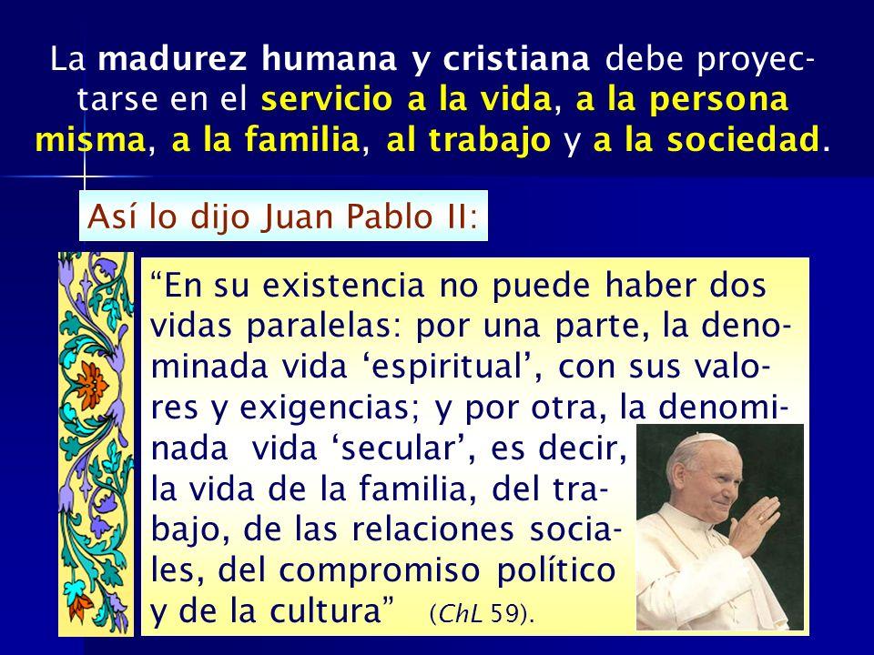 La madurez humana y cristiana debe proyec- tarse en el servicio a la vida, a la persona misma, a la familia, al trabajo y a la sociedad. Así lo dijo J
