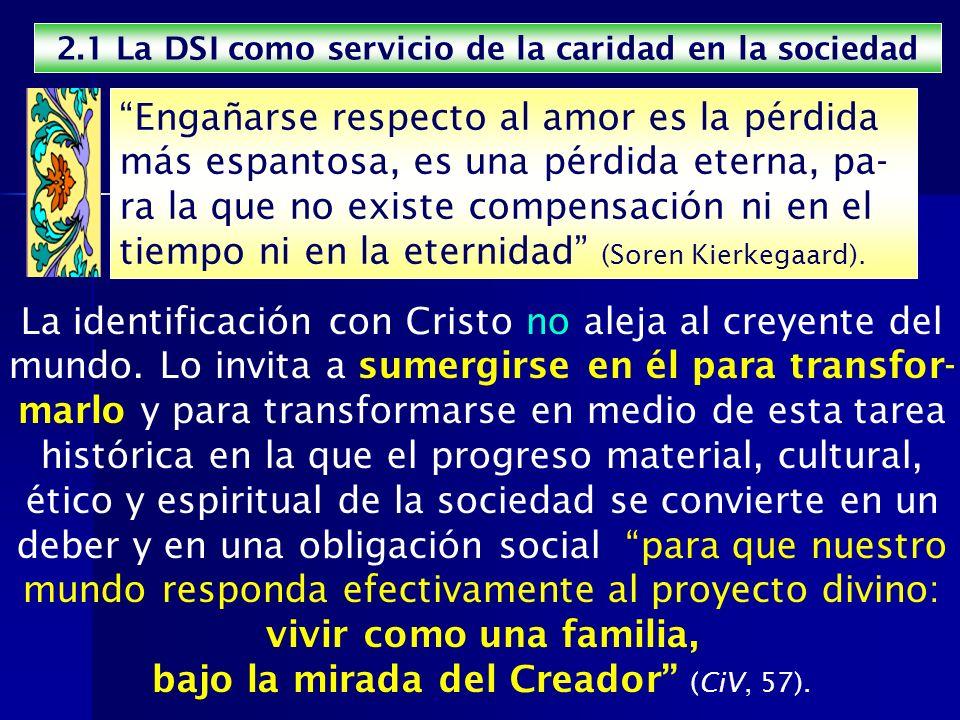 2.1 La DSI como servicio de la caridad en la sociedad La identificación con Cristo no aleja al creyente del mundo. Lo invita a sumergirse en él para t