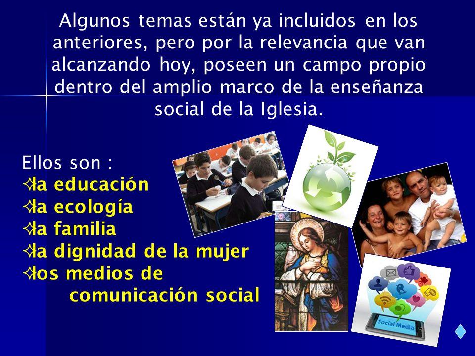 Ellos son : la educación la ecología la familia la dignidad de la mujer los medios de comunicación social Algunos temas están ya incluidos en los ante