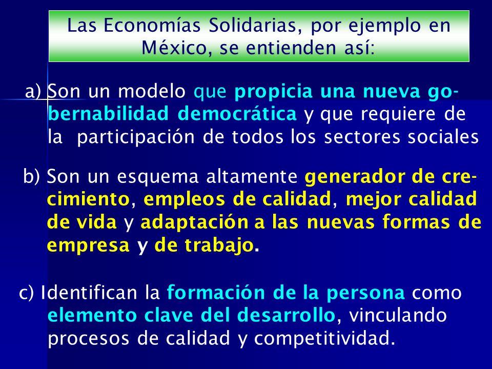 Las Economías Solidarias, por ejemplo en México, se entienden así: a) Son un modelo que propicia una nueva go- bernabilidad democrática y que requiere