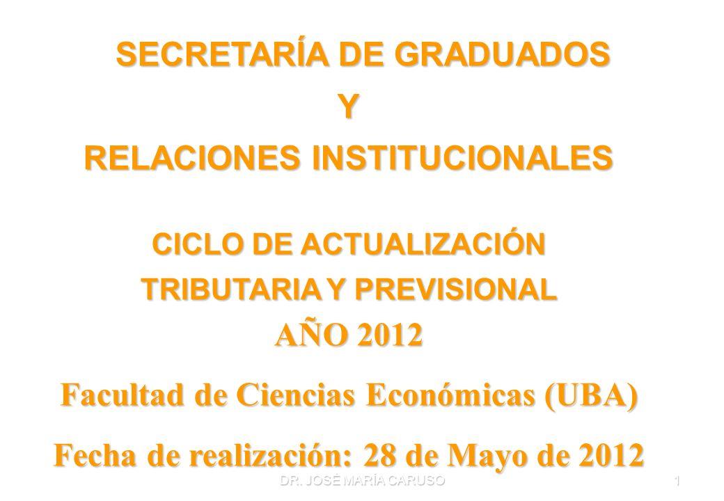 DR. JOSÉ MARÍA CARUSO1 SECRETARÍA DE GRADUADOS Y RELACIONES INSTITUCIONALES CICLO DE ACTUALIZACIÓN TRIBUTARIA Y PREVISIONAL AÑO 2012 Facultad de Cienc