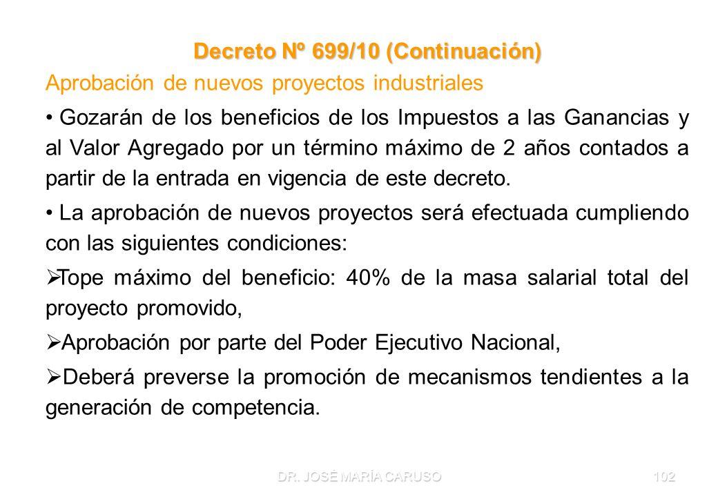 DR. JOSÉ MARÍA CARUSO102 Decreto Nº 699/10 (Continuación) Aprobación de nuevos proyectos industriales Gozarán de los beneficios de los Impuestos a las