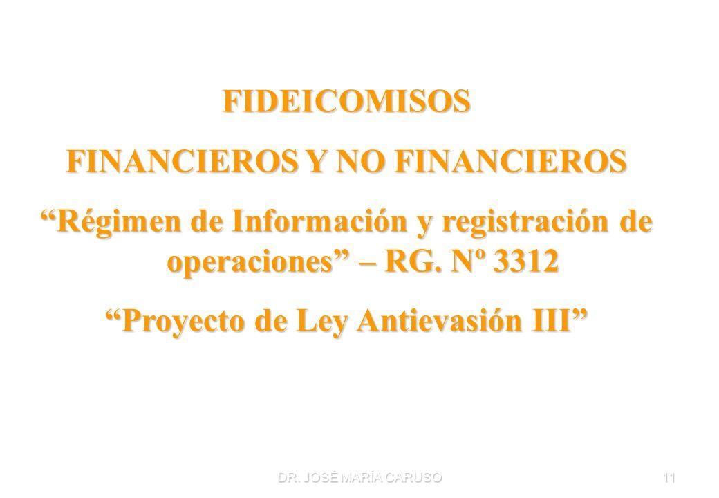 DR. JOSÉ MARÍA CARUSO11 FIDEICOMISOS FINANCIEROS Y NO FINANCIEROS Régimen de Información y registración de operaciones – RG. Nº 3312 Proyecto de Ley A