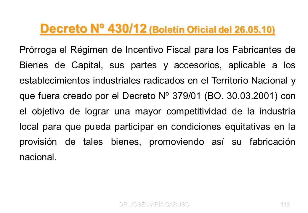 DR. JOSÉ MARÍA CARUSO112 Decreto Nº 430/12 (Boletín Oficial del 26.05.10) Prórroga el Régimen de Incentivo Fiscal para los Fabricantes de Bienes de Ca