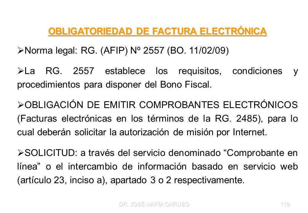 DR. JOSÉ MARÍA CARUSO118 OBLIGATORIEDAD DE FACTURA ELECTRÓNICA Norma legal: RG. (AFIP) Nº 2557 (BO. 11/02/09) La RG. 2557 establece los requisitos, co