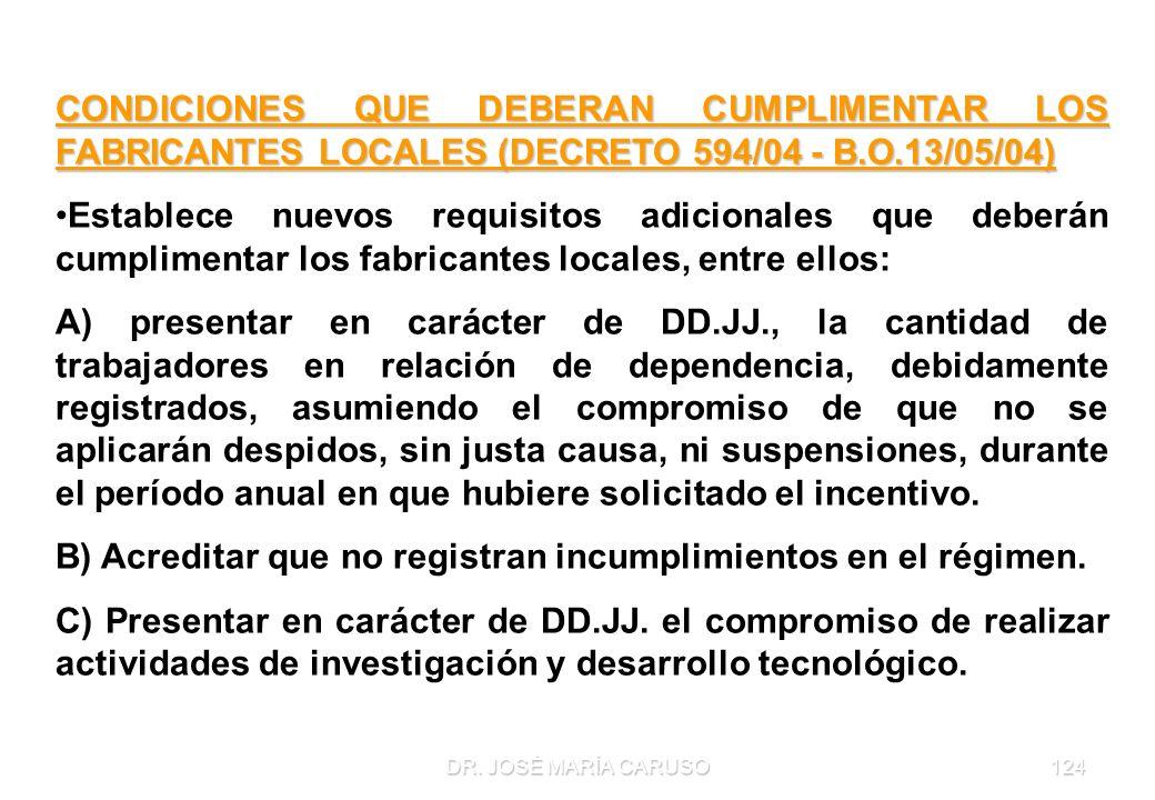 DR. JOSÉ MARÍA CARUSO124 CONDICIONES QUE DEBERAN CUMPLIMENTAR LOS FABRICANTES LOCALES (DECRETO 594/04 - B.O.13/05/04) Establece nuevos requisitos adic