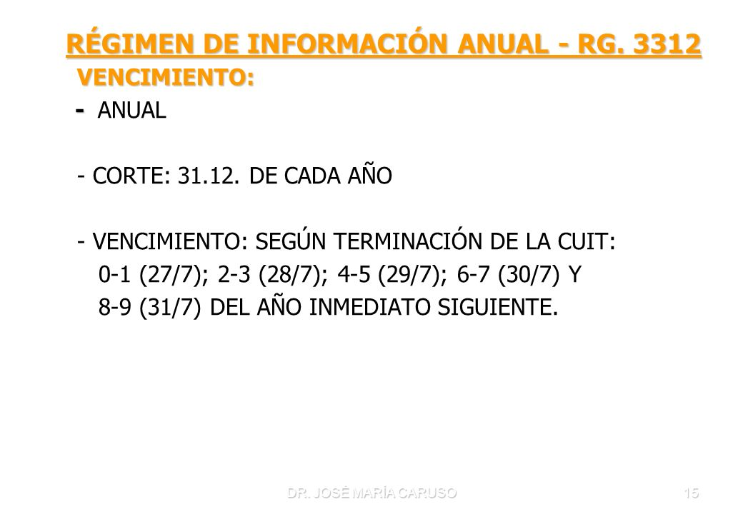 DR. JOSÉ MARÍA CARUSO15 RÉGIMEN DE INFORMACIÓN ANUAL - RG. 3312 RÉGIMEN DE INFORMACIÓN ANUAL - RG. 3312 VENCIMIENTO: VENCIMIENTO: - - ANUAL - CORTE: 3