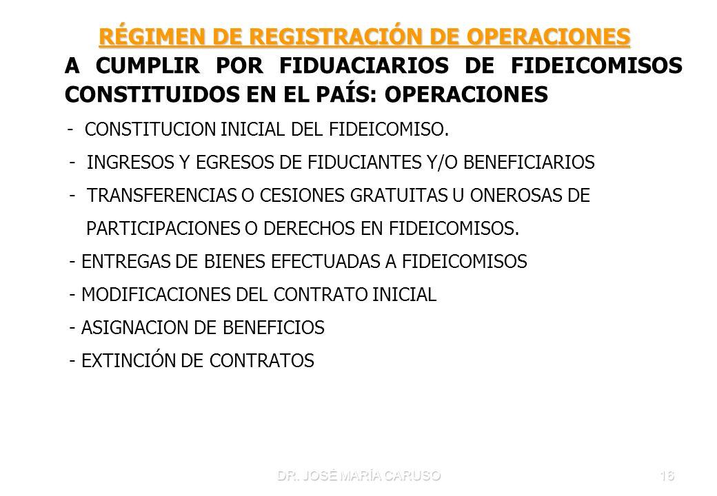 DR. JOSÉ MARÍA CARUSO16 RÉGIMEN DE REGISTRACIÓN DE OPERACIONES RÉGIMEN DE REGISTRACIÓN DE OPERACIONES A CUMPLIR POR FIDUACIARIOS DE FIDEICOMISOS CONST