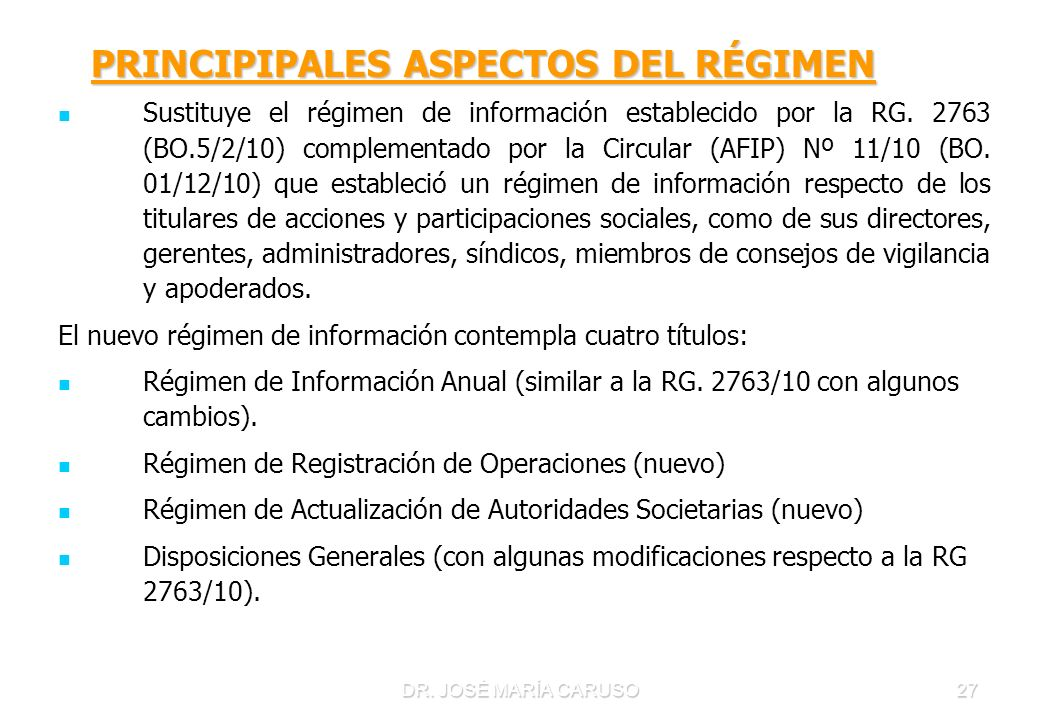DR. JOSÉ MARÍA CARUSO27 PRINCIPIPALES ASPECTOS DEL RÉGIMEN PRINCIPIPALES ASPECTOS DEL RÉGIMEN Sustituye el régimen de información establecido por la R