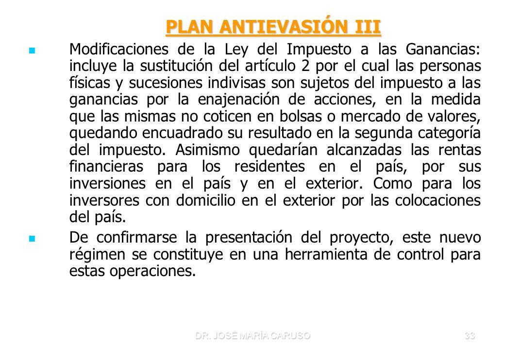 DR. JOSÉ MARÍA CARUSO33 PLAN ANTIEVASIÓN III PLAN ANTIEVASIÓN III Modificaciones de la Ley del Impuesto a las Ganancias: incluye la sustitución del ar