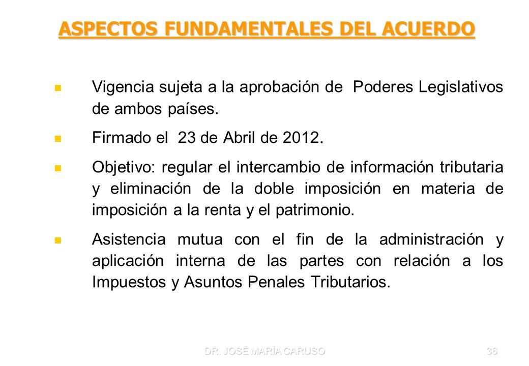 DR. JOSÉ MARÍA CARUSO36 ASPECTOS FUNDAMENTALES DEL ACUERDO Vigencia sujeta a la aprobación de Poderes Legislativos de ambos países.. Firmado el 23 de