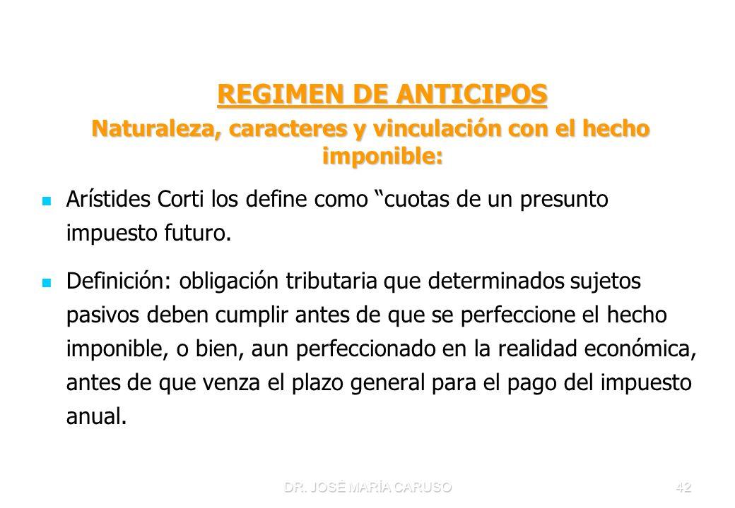 DR. JOSÉ MARÍA CARUSO42 REGIMEN DE ANTICIPOS REGIMEN DE ANTICIPOS Naturaleza, caracteres y vinculación con el hecho imponible: Arístides Corti los def