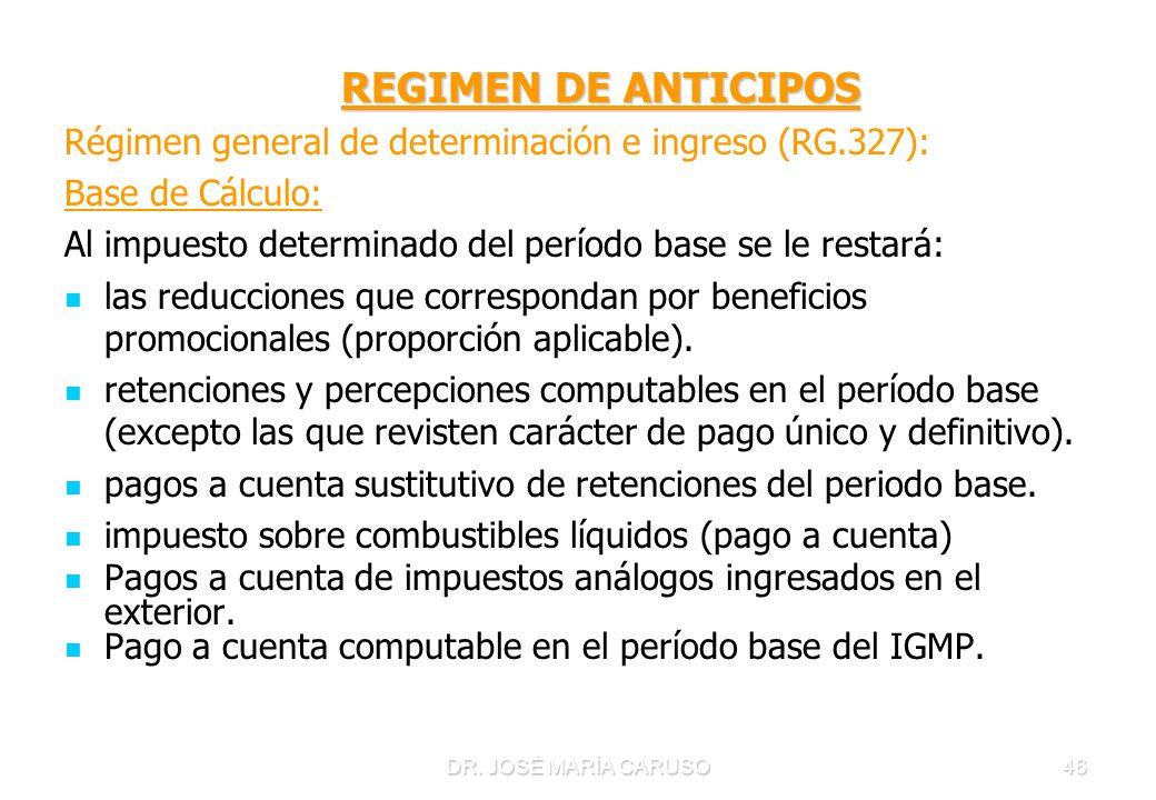 DR. JOSÉ MARÍA CARUSO46 REGIMEN DE ANTICIPOS REGIMEN DE ANTICIPOS Régimen general de determinación e ingreso (RG.327): Base de Cálculo: Al impuesto de