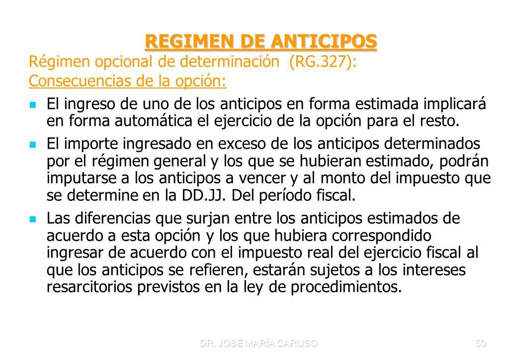DR. JOSÉ MARÍA CARUSO50 REGIMEN DE ANTICIPOS Régimen opcional de determinación (RG.327): Consecuencias de la opción: El ingreso de uno de los anticipo