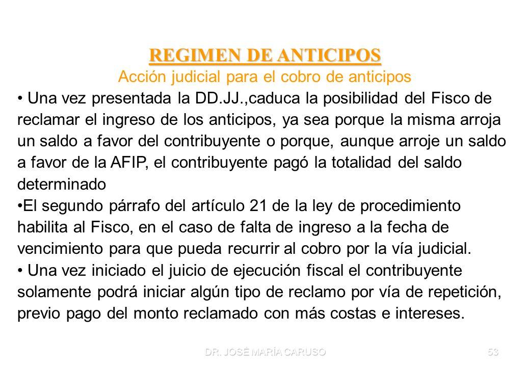 DR. JOSÉ MARÍA CARUSO53 REGIMEN DE ANTICIPOS Acción judicial para el cobro de anticipos Una vez presentada la DD.JJ.,caduca la posibilidad del Fisco d