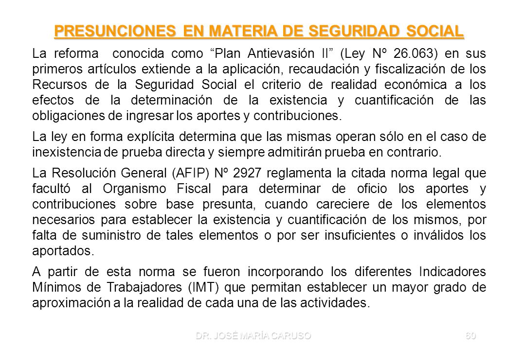DR. JOSÉ MARÍA CARUSO60 PRESUNCIONES EN MATERIA DE SEGURIDAD SOCIAL La reforma conocida como Plan Antievasión II (Ley Nº 26.063) en sus primeros artíc