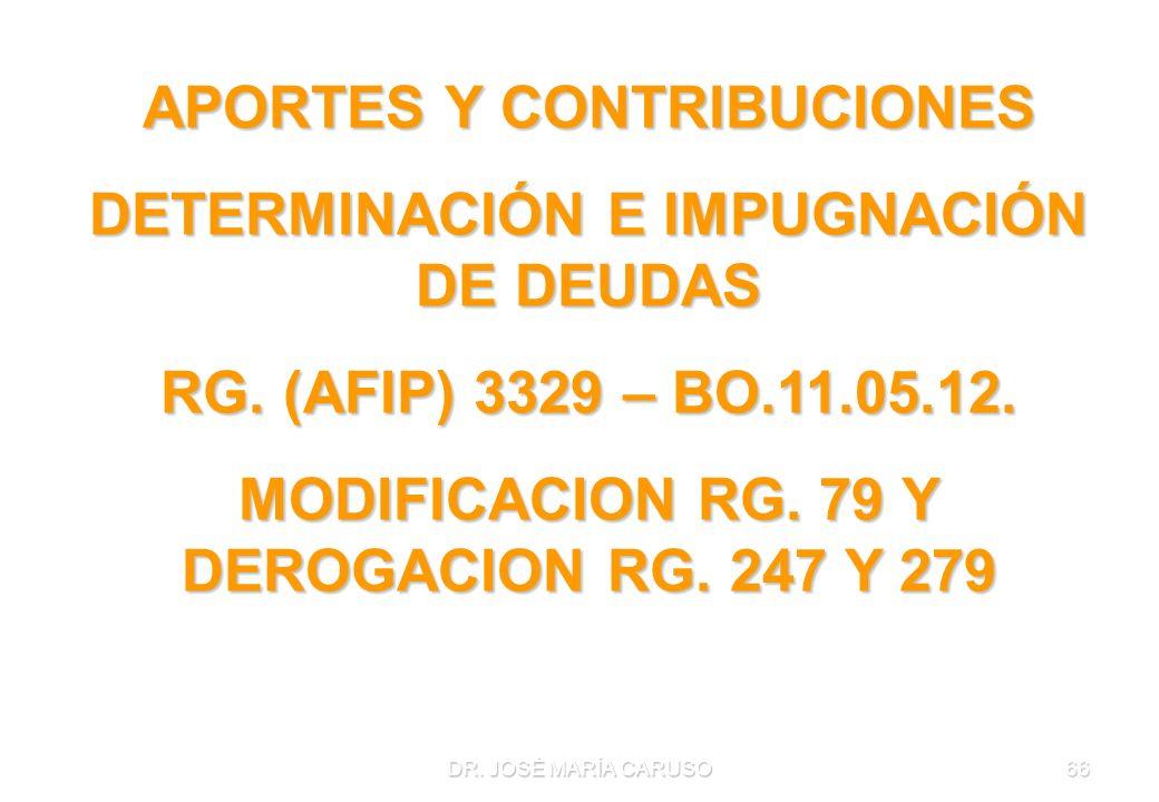 DR. JOSÉ MARÍA CARUSO66 APORTES Y CONTRIBUCIONES DETERMINACIÓN E IMPUGNACIÓN DE DEUDAS RG. (AFIP) 3329 – BO.11.05.12. MODIFICACION RG. 79 Y DEROGACION