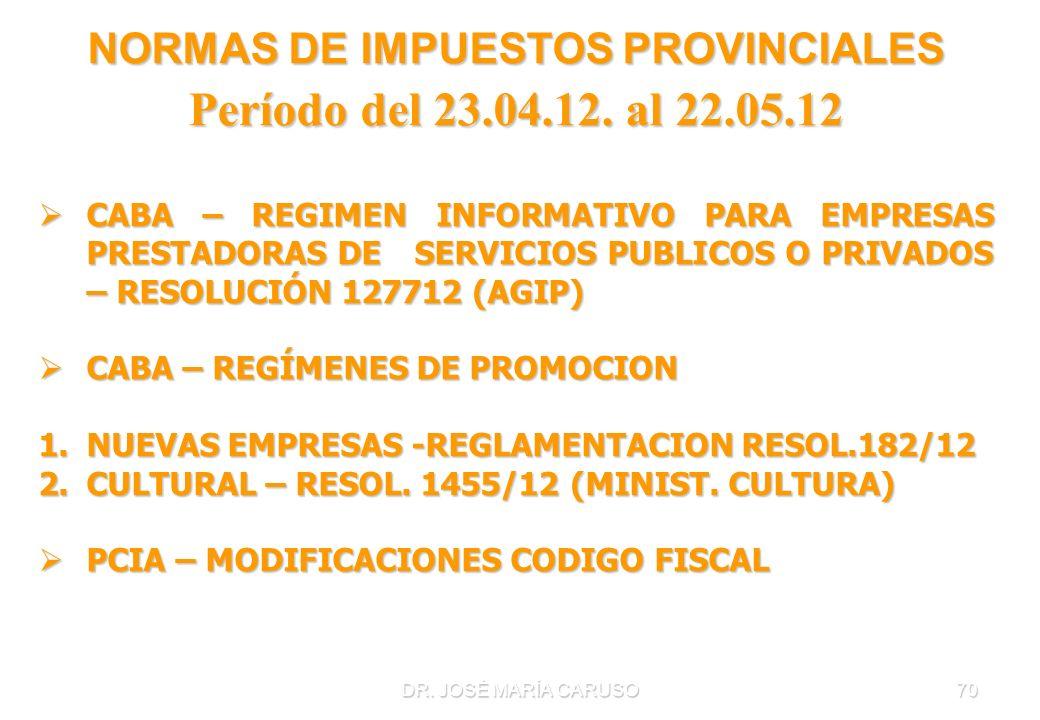 DR. JOSÉ MARÍA CARUSO70 NORMAS DE IMPUESTOS PROVINCIALES Período del 23.04.12. al 22.05.12 CABA – REGIMEN INFORMATIVO PARA EMPRESAS PRESTADORAS DE SER