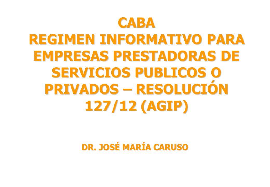 CABA REGIMEN INFORMATIVO PARA EMPRESAS PRESTADORAS DE SERVICIOS PUBLICOS O PRIVADOS – RESOLUCIÓN 127/12 (AGIP) DR. JOSÉ MARÍA CARUSO