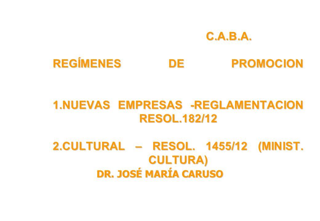 C.A.B.A. REGÍMENES DE PROMOCION 1.NUEVAS EMPRESAS -REGLAMENTACION RESOL.182/12 2.CULTURAL – RESOL. 1455/12 (MINIST. CULTURA) DR. JOSÉ MARÍA CARUSO