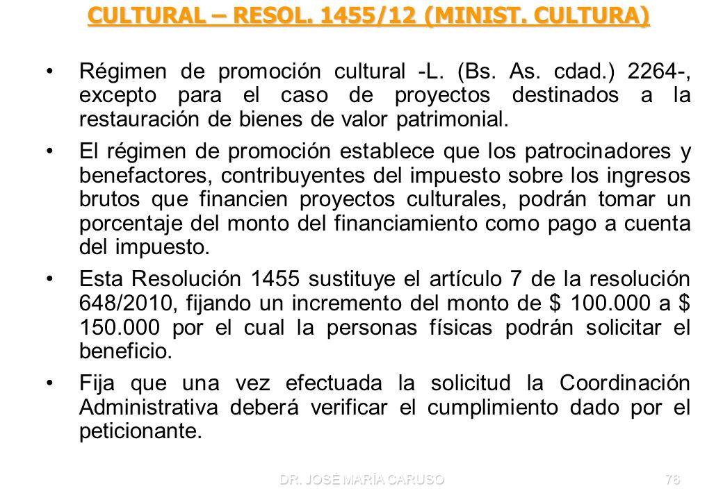 DR. JOSÉ MARÍA CARUSO76 CULTURAL – RESOL. 1455/12 (MINIST. CULTURA) Régimen de promoción cultural -L. (Bs. As. cdad.) 2264-, excepto para el caso de p