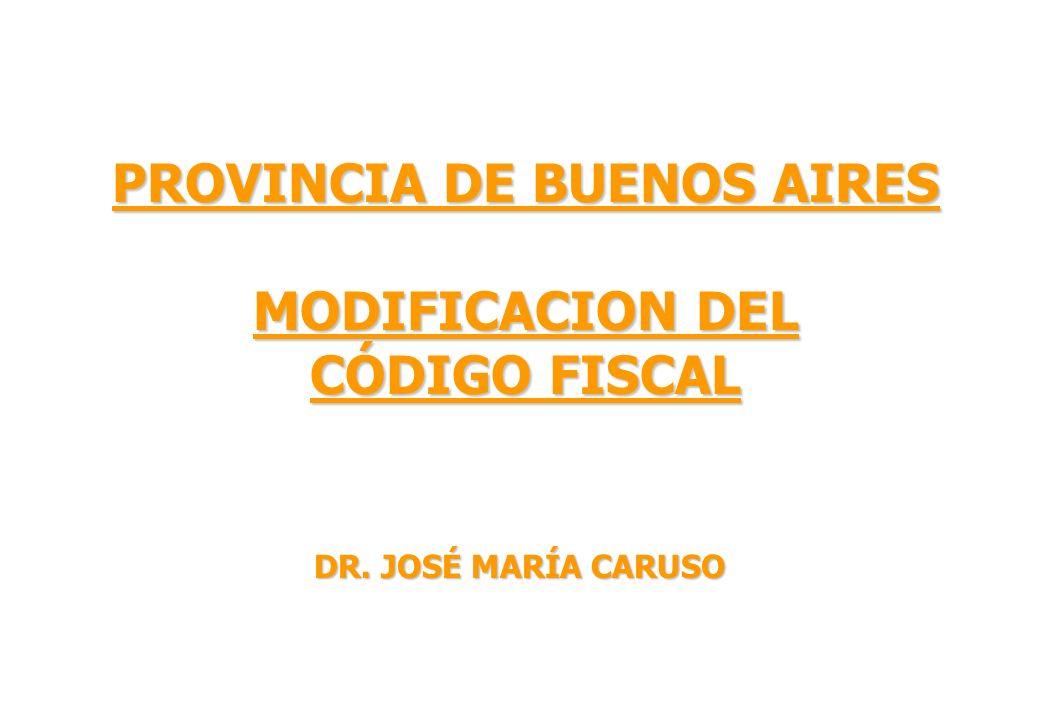 PROVINCIA DE BUENOS AIRES MODIFICACION DEL CÓDIGO FISCAL DR. JOSÉ MARÍA CARUSO