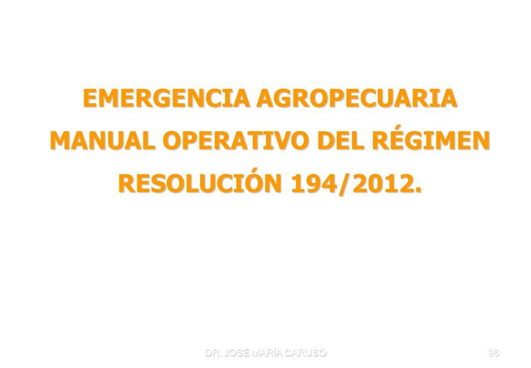 DR. JOSÉ MARÍA CARUSO96 EMERGENCIA AGROPECUARIA MANUAL OPERATIVO DEL RÉGIMEN RESOLUCIÓN 194/2012.