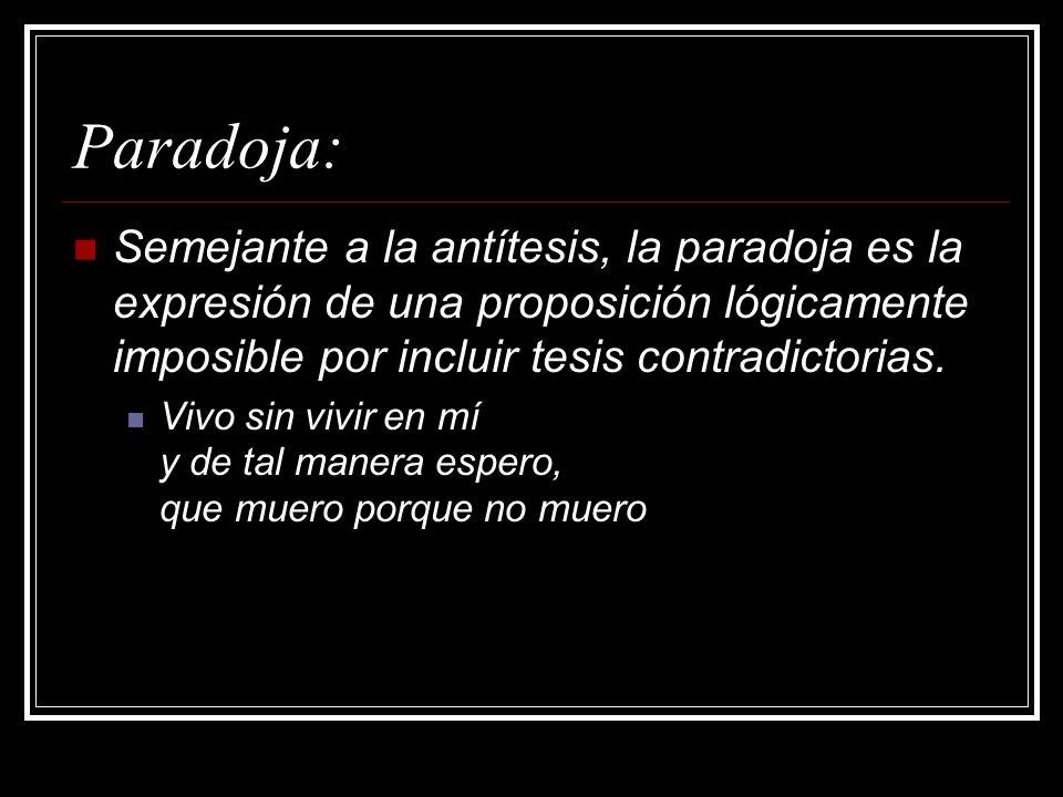 Paradoja: Semejante a la antítesis, la paradoja es la expresión de una proposición lógicamente imposible por incluir tesis contradictorias. Vivo sin v