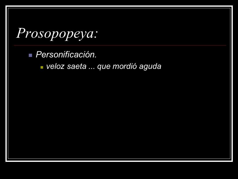 Prosopopeya: Personificación. veloz saeta... que mordió aguda