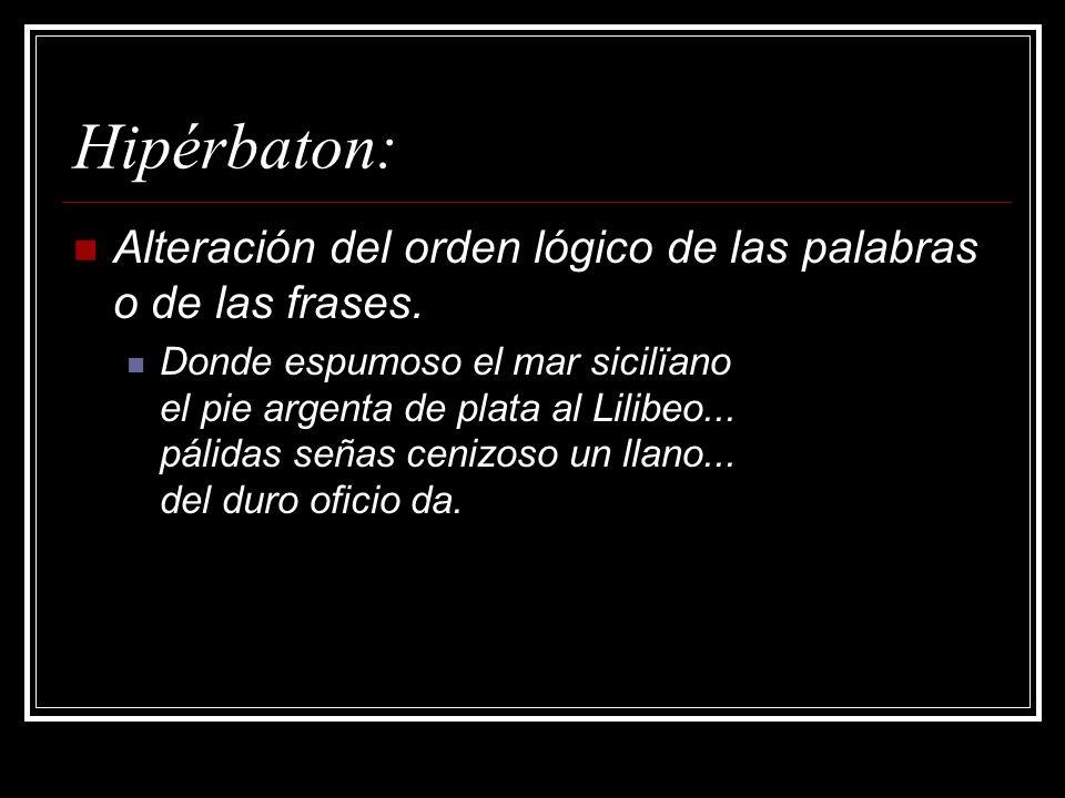 Hipérbaton: Alteración del orden lógico de las palabras o de las frases. Donde espumoso el mar sicilïano el pie argenta de plata al Lilibeo... pálidas