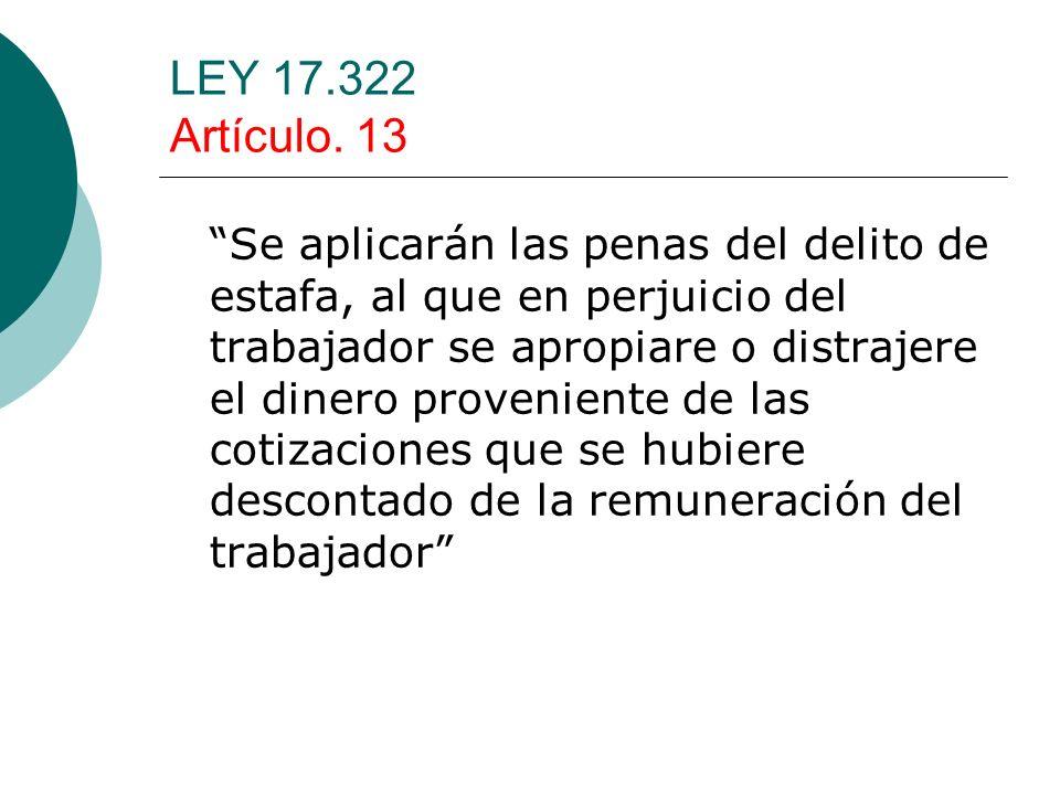 LEY 17.322 Artículo. 13 Se aplicarán las penas del delito de estafa, al que en perjuicio del trabajador se apropiare o distrajere el dinero provenient