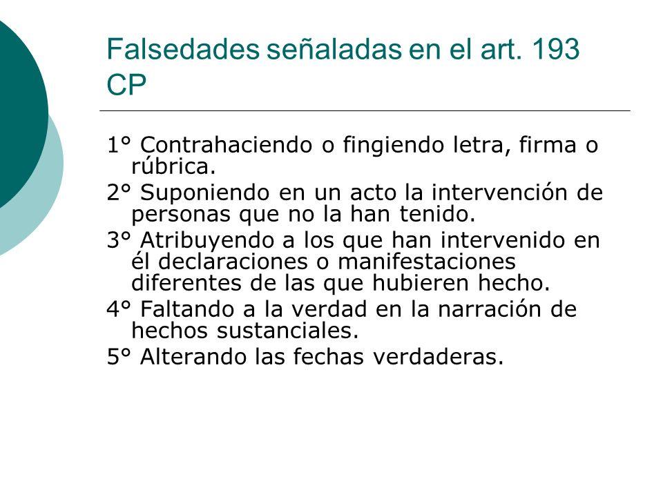 Falsedades señaladas en el art. 193 CP 1° Contrahaciendo o fingiendo letra, firma o rúbrica. 2° Suponiendo en un acto la intervención de personas que