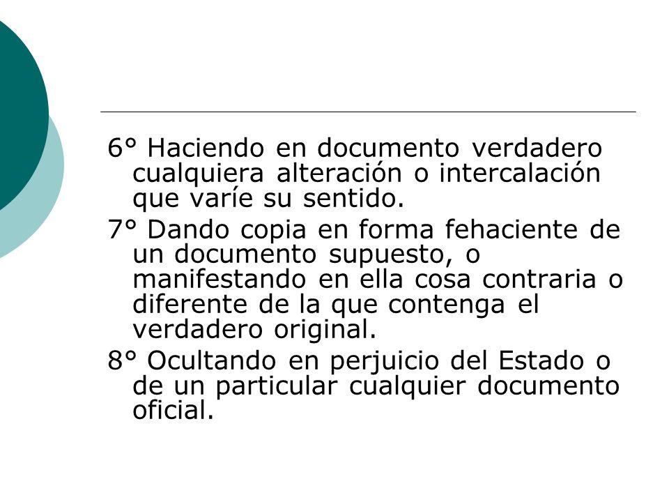 6° Haciendo en documento verdadero cualquiera alteración o intercalación que varíe su sentido. 7° Dando copia en forma fehaciente de un documento supu