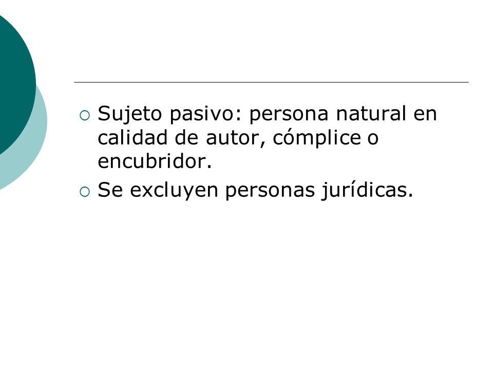 Sujeto pasivo: persona natural en calidad de autor, cómplice o encubridor. Se excluyen personas jurídicas.